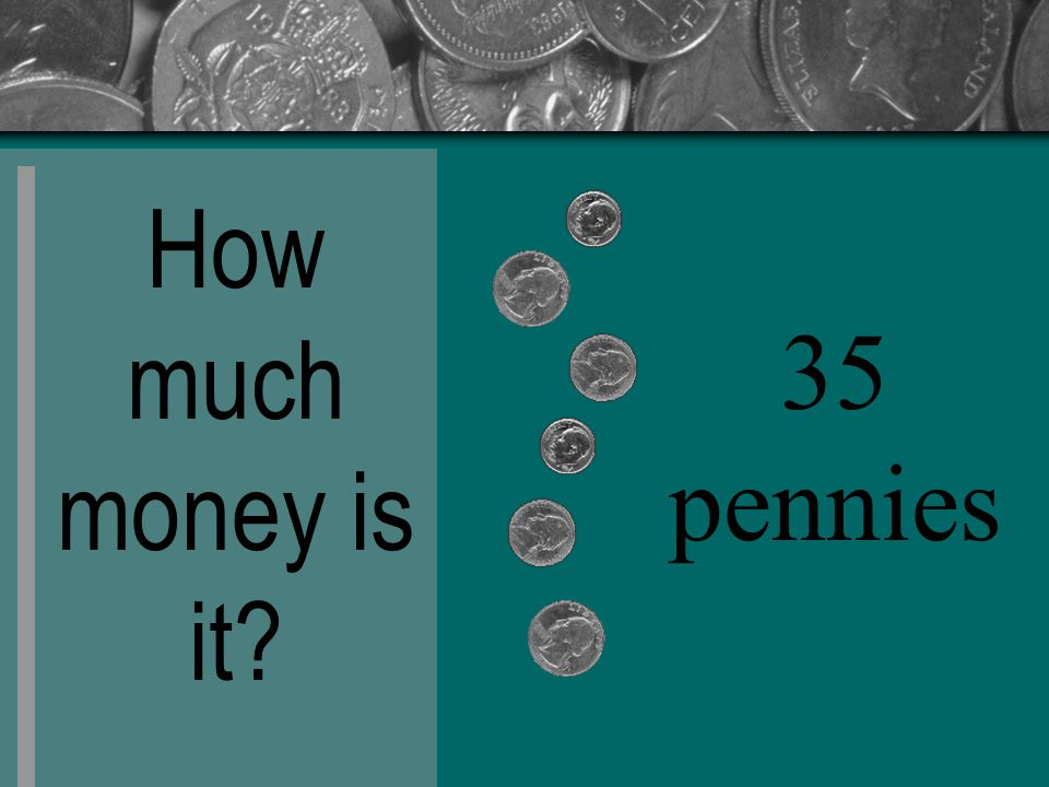 How much money is it? 35 pennies