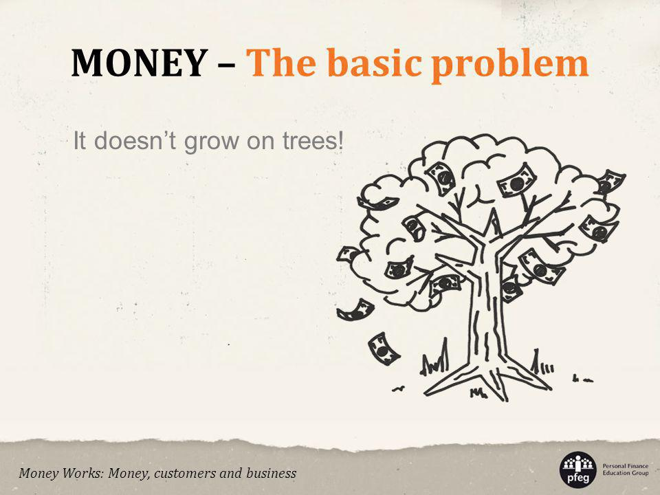 MONEY – The basic problem It doesnt grow on trees! Money Works: Money, customers and business
