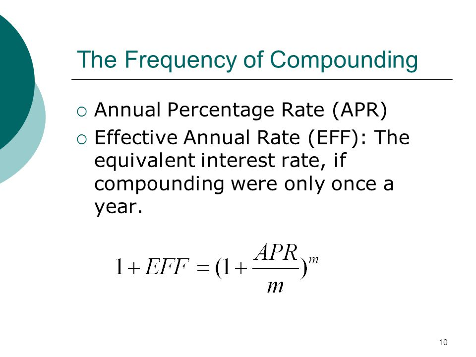 10 The Frequency of Compounding Annual Percentage Rate (APR) Effective Annual Rate (EFF): The equivalent interest rate, if compounding were only once