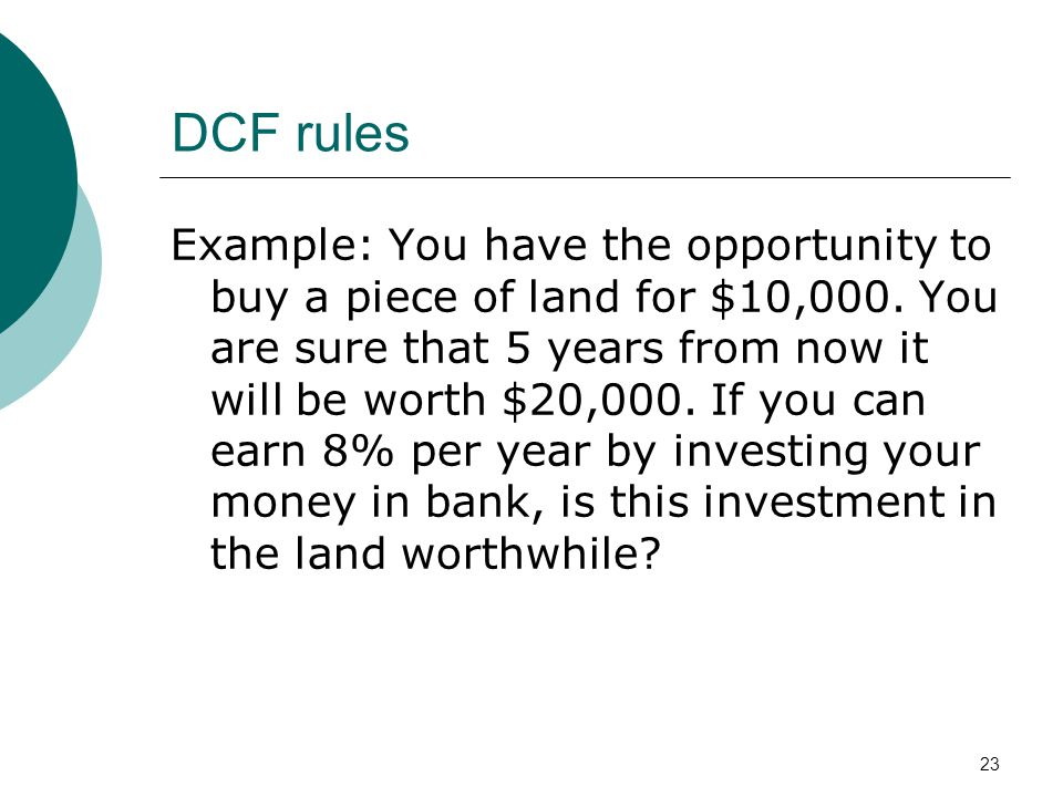 23 DCF rules Example: You have the opportunity to buy a piece of land for $10,000. You are sure that 5 years from now it will be worth $20,000. If you
