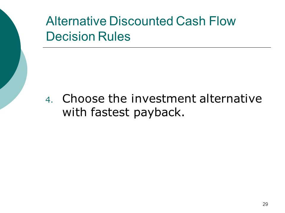 29 Alternative Discounted Cash Flow Decision Rules 4. Choose the investment alternative with fastest payback.