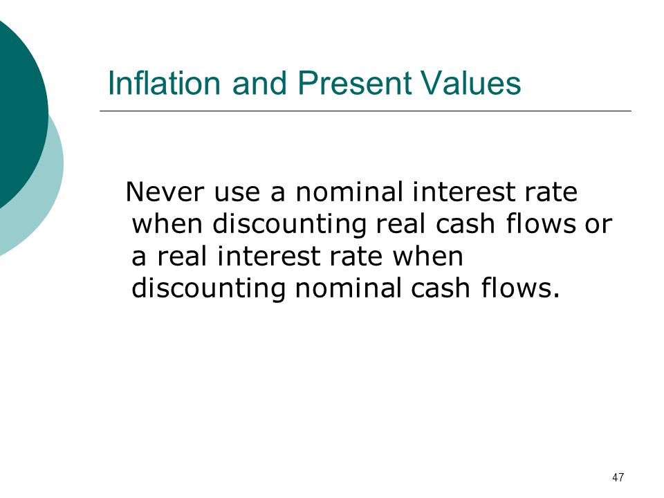 47 Inflation and Present Values Never use a nominal interest rate when discounting real cash flows or a real interest rate when discounting nominal ca