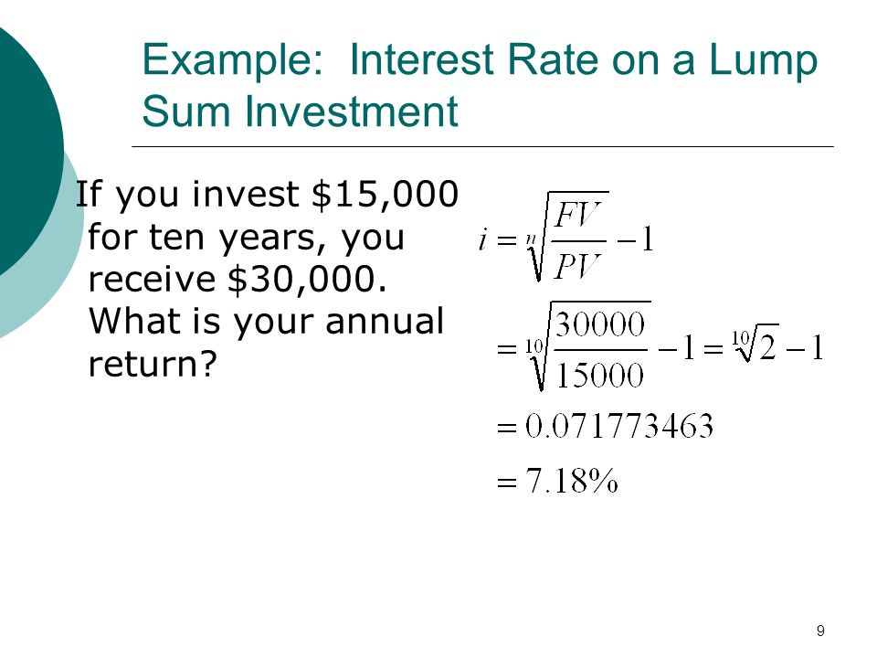 9 Example: Interest Rate on a Lump Sum Investment If you invest $15,000 for ten years, you receive $30,000. What is your annual return?