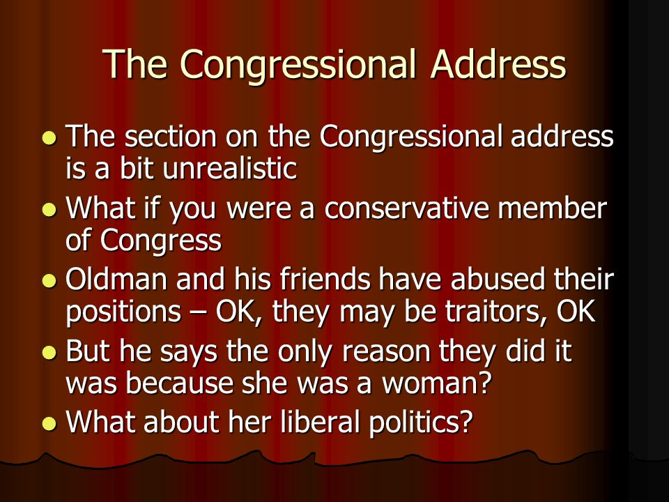 The Congressional Address The section on the Congressional address is a bit unrealistic The section on the Congressional address is a bit unrealistic What if you were a conservative member of Congress What if you were a conservative member of Congress Oldman and his friends have abused their positions – OK, they may be traitors, OK Oldman and his friends have abused their positions – OK, they may be traitors, OK But he says the only reason they did it was because she was a woman.