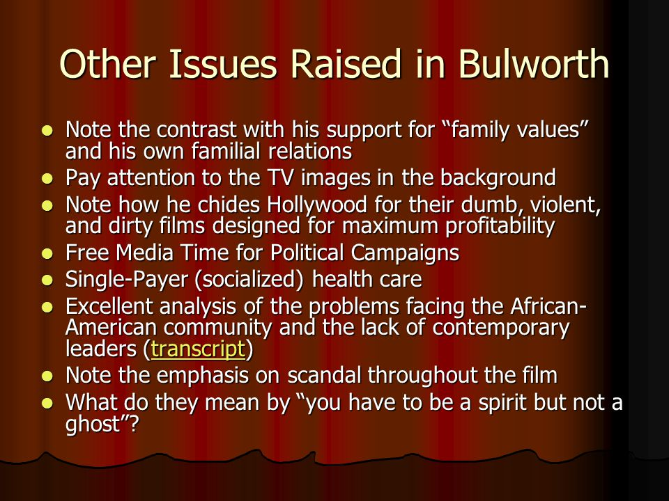 Bulworth Note, again, the use of documentary film maker/reporter as a vehicle to transmit information about politics Note, again, the use of documentary film maker/reporter as a vehicle to transmit information about politics Try not to be to distracted by the clothing and the bad rap Try not to be to distracted by the clothing and the bad rap Do note the message of the campaign Do note the message of the campaign Some recreational drug use and foul language is used in the film, this class does not condone such practices Some recreational drug use and foul language is used in the film, this class does not condone such practices
