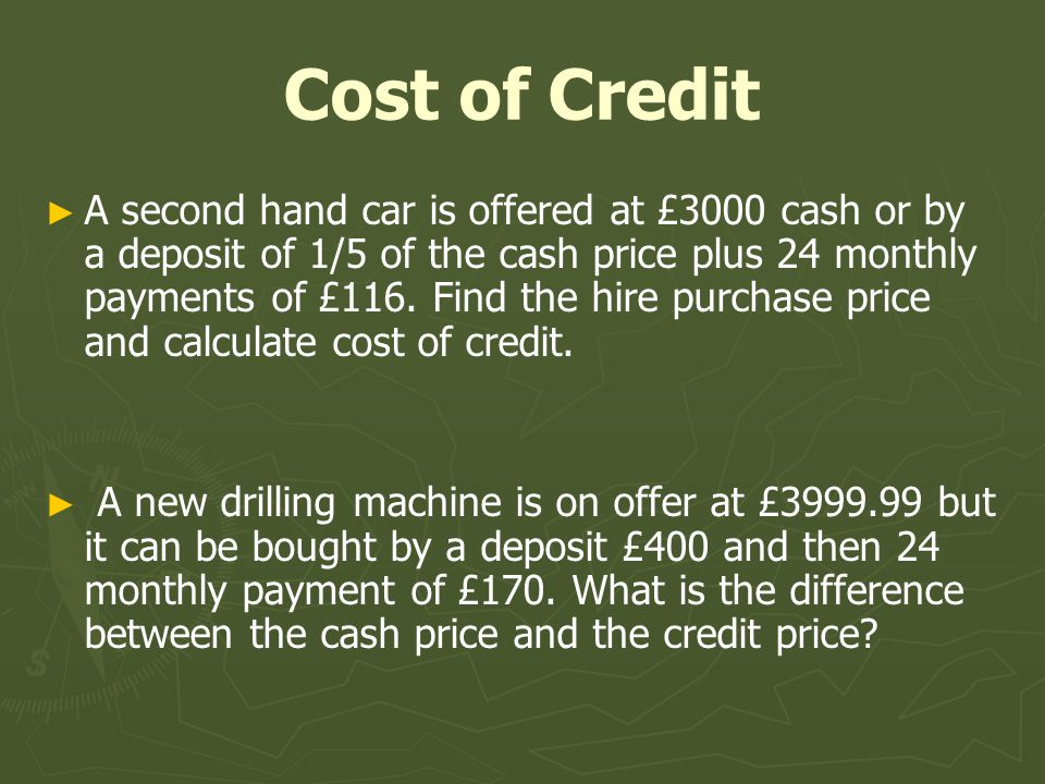 Cost of Credit A second hand car is offered at £3000 cash or by a deposit of 1/5 of the cash price plus 24 monthly payments of £116.