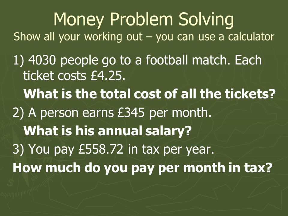 Money Problem Solving Show all your working out – you can use a calculator 1) 4030 people go to a football match.