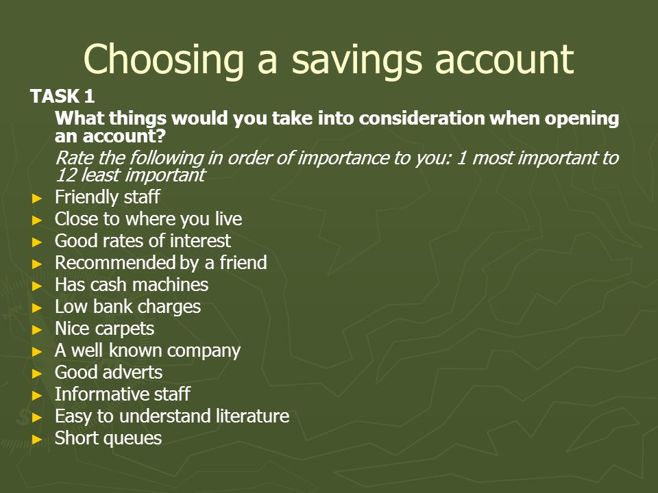Choosing a savings account TASK 1 What things would you take into consideration when opening an account.