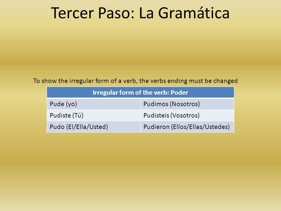 Tercer Paso: La Gramática Irregular form of the verb: Poder Pude (yo)Pudimos (Nosotros) Pudiste (Tú)Pudisteis (Vosotros) Pudo (El/Ella/Usted)Pudieron (Ellos/Ellas/Ustedes) To show the irregular form of a verb, the verbs ending must be changed
