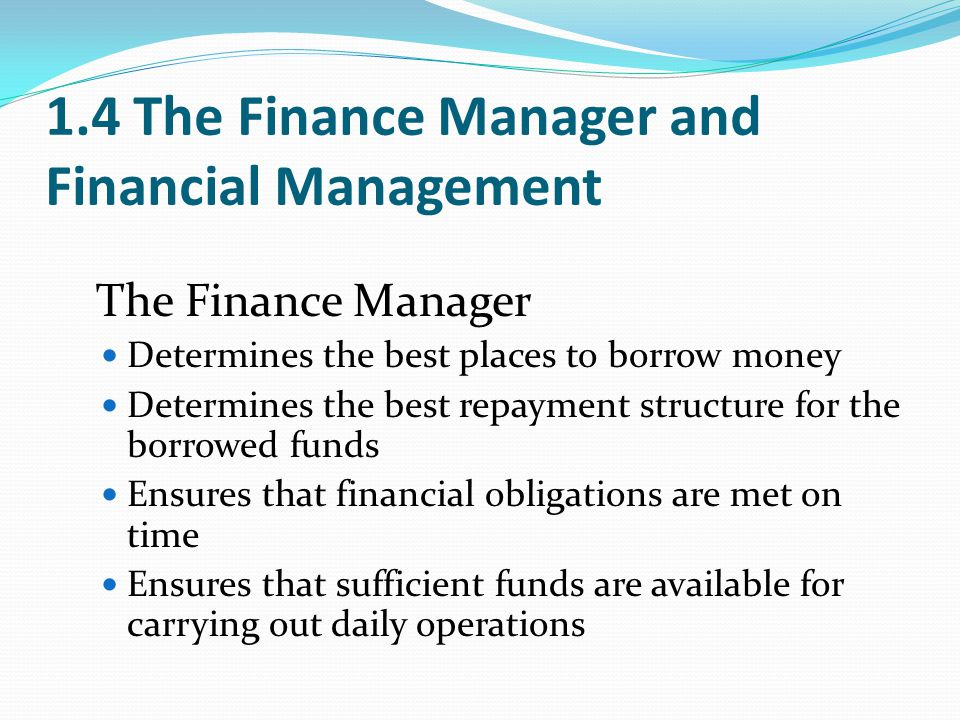 1.4 The Finance Manager and Financial Management The Finance Manager Determines the best places to borrow money Determines the best repayment structur