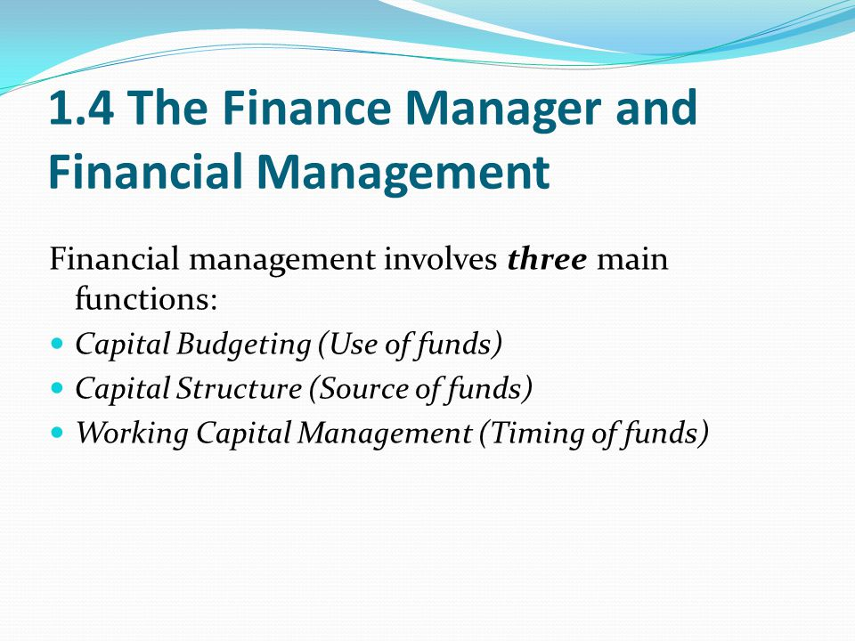 1.4 The Finance Manager and Financial Management Financial management involves three main functions: Capital Budgeting (Use of funds) Capital Structur