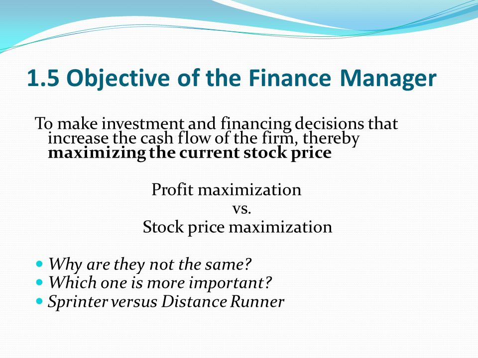 1.5 Objective of the Finance Manager To make investment and financing decisions that increase the cash flow of the firm, thereby maximizing the curren