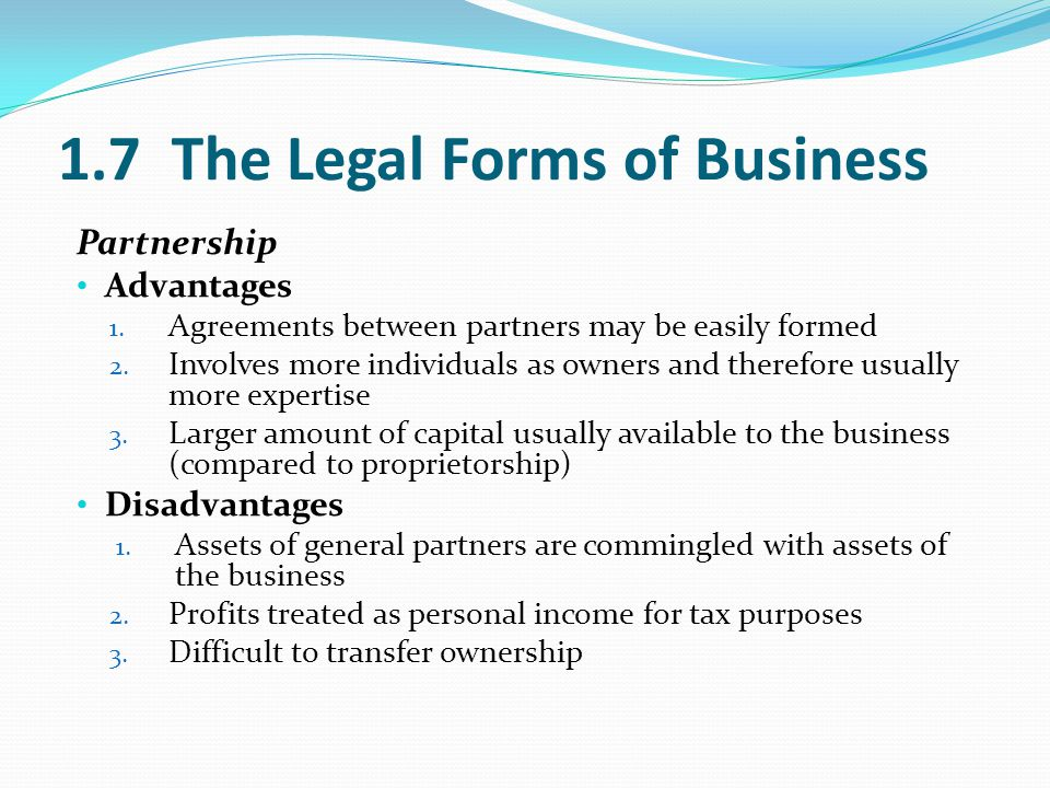 1.7 The Legal Forms of Business Partnership Advantages 1. Agreements between partners may be easily formed 2. Involves more individuals as owners and