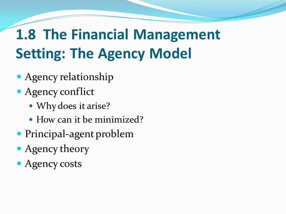 1.8 The Financial Management Setting: The Agency Model Agency relationship Agency conflict Why does it arise? How can it be minimized? Principal-agent