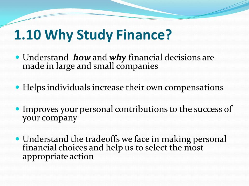 1.10 Why Study Finance? Understand how and why financial decisions are made in large and small companies Helps individuals increase their own compensa