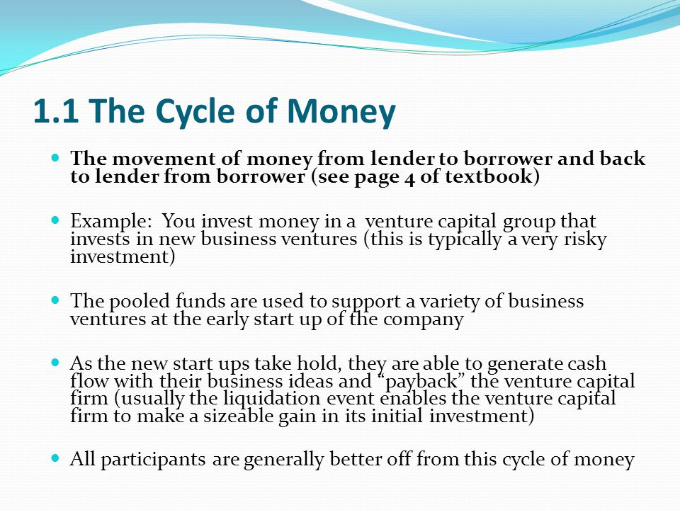 1.1 The Cycle of Money The movement of money from lender to borrower and back to lender from borrower (see page 4 of textbook) Example: You invest money in a venture capital group that invests in new business ventures (this is typically a very risky investment) The pooled funds are used to support a variety of business ventures at the early start up of the company As the new start ups take hold, they are able to generate cash flow with their business ideas and payback the venture capital firm (usually the liquidation event enables the venture capital firm to make a sizeable gain in its initial investment) All participants are generally better off from this cycle of money