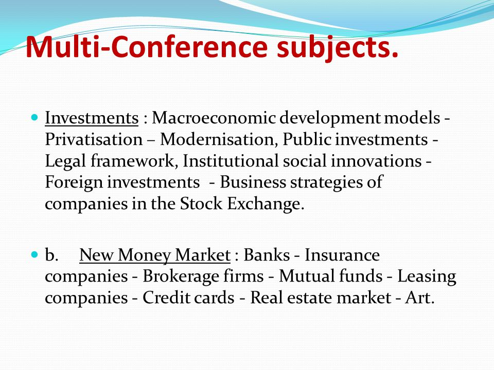 Structure of the Money Show The Money Show includes: a number of events, in the form of Conferences and seminars targeting at the developments in the new Money Market and the Investment Market b.organisational provisions to facilitate the exchange of information and confidential negotiations among companies and participants of the Money Market Each annual event of the Money Show is fully adjusted according to developments in the following issues: The changes in emerging investment opportunities, from the macroeconomic developments in the Greek Economy and its international surroundings.