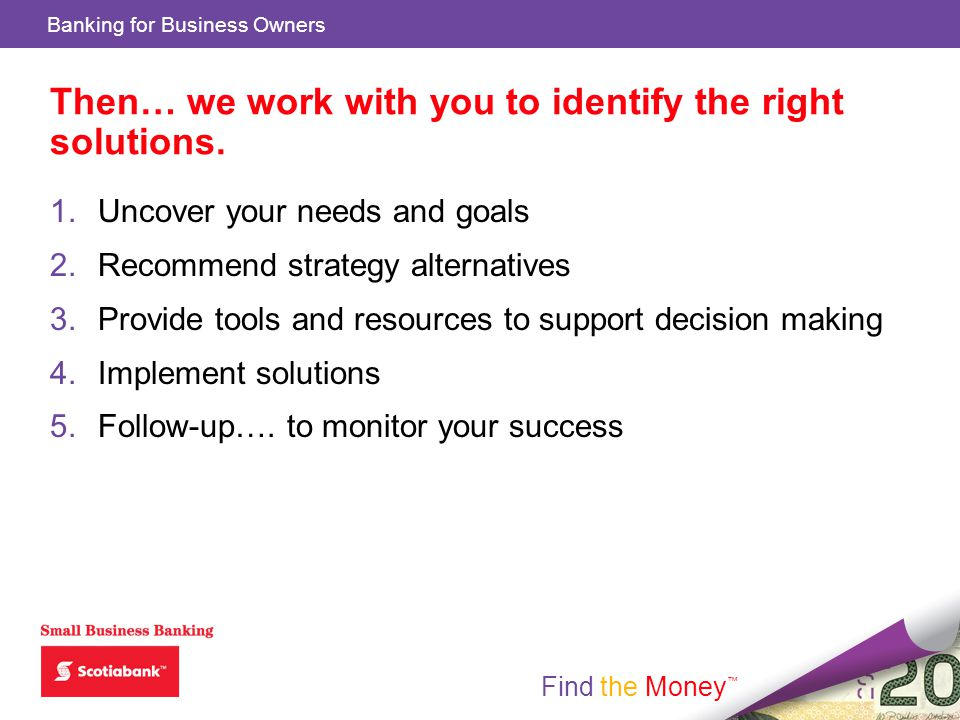 Find the Money Banking for Business Owners Find the Money Then… we work with you to identify the right solutions.