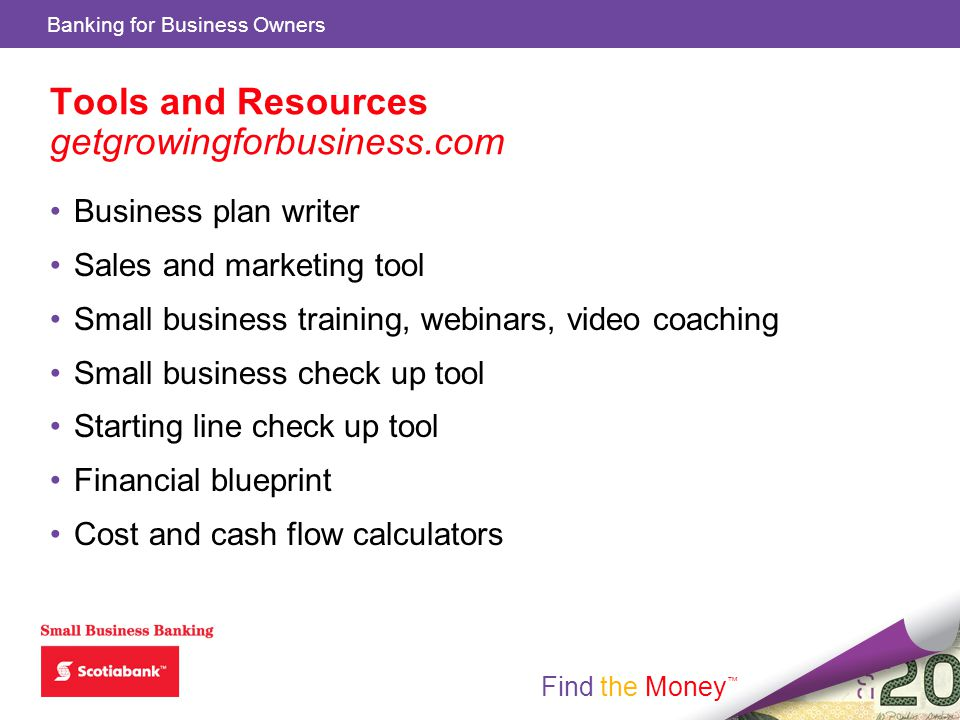 Find the Money Banking for Business Owners Find the Money Tools and Resources getgrowingforbusiness.com Business plan writer Sales and marketing tool Small business training, webinars, video coaching Small business check up tool Starting line check up tool Financial blueprint Cost and cash flow calculators