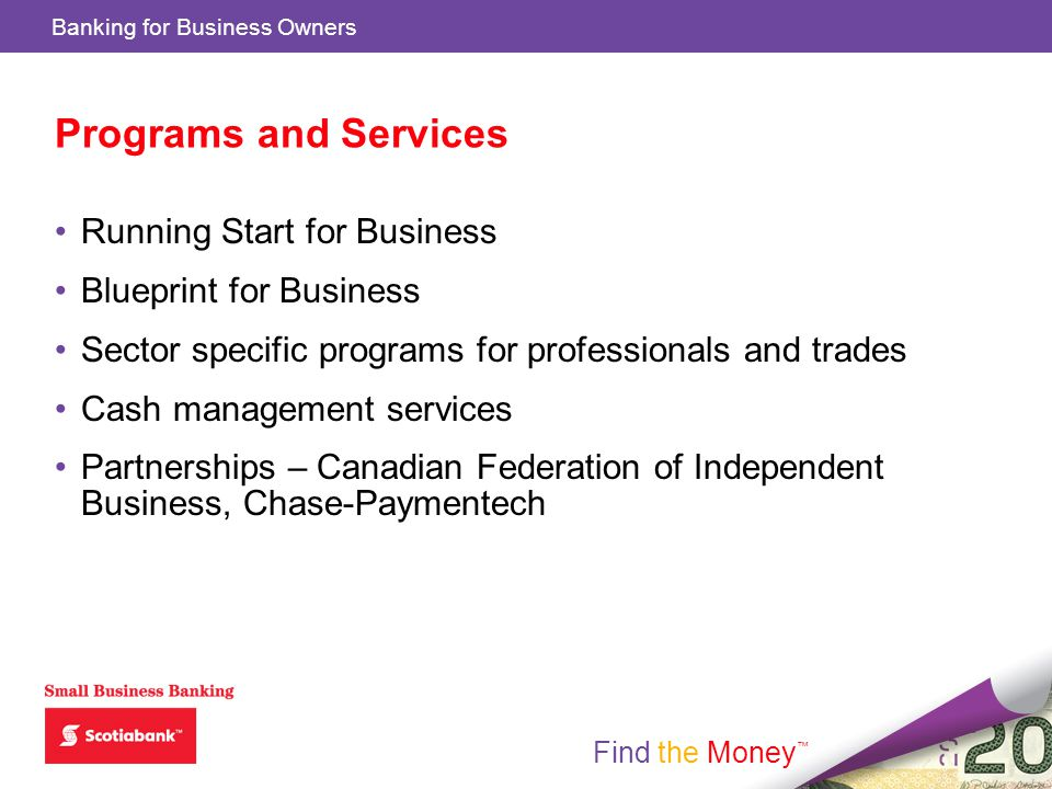Find the Money Banking for Business Owners Find the Money Programs and Services Running Start for Business Blueprint for Business Sector specific programs for professionals and trades Cash management services Partnerships – Canadian Federation of Independent Business, Chase-Paymentech
