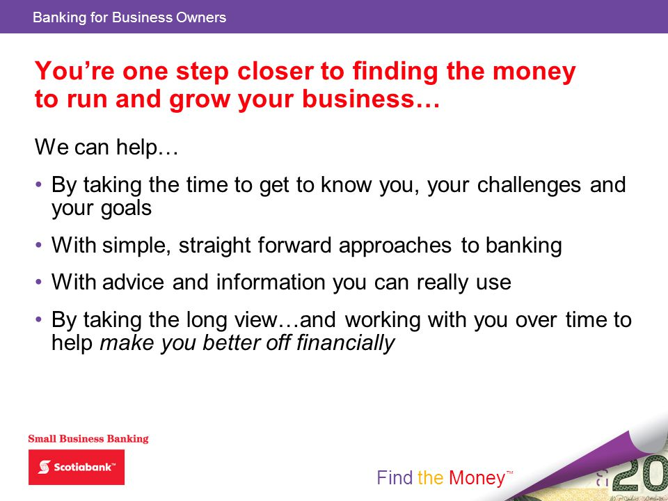 Find the Money Banking for Business Owners Find the Money Youre one step closer to finding the money to run and grow your business… We can help… By taking the time to get to know you, your challenges and your goals With simple, straight forward approaches to banking With advice and information you can really use By taking the long view…and working with you over time to help make you better off financially