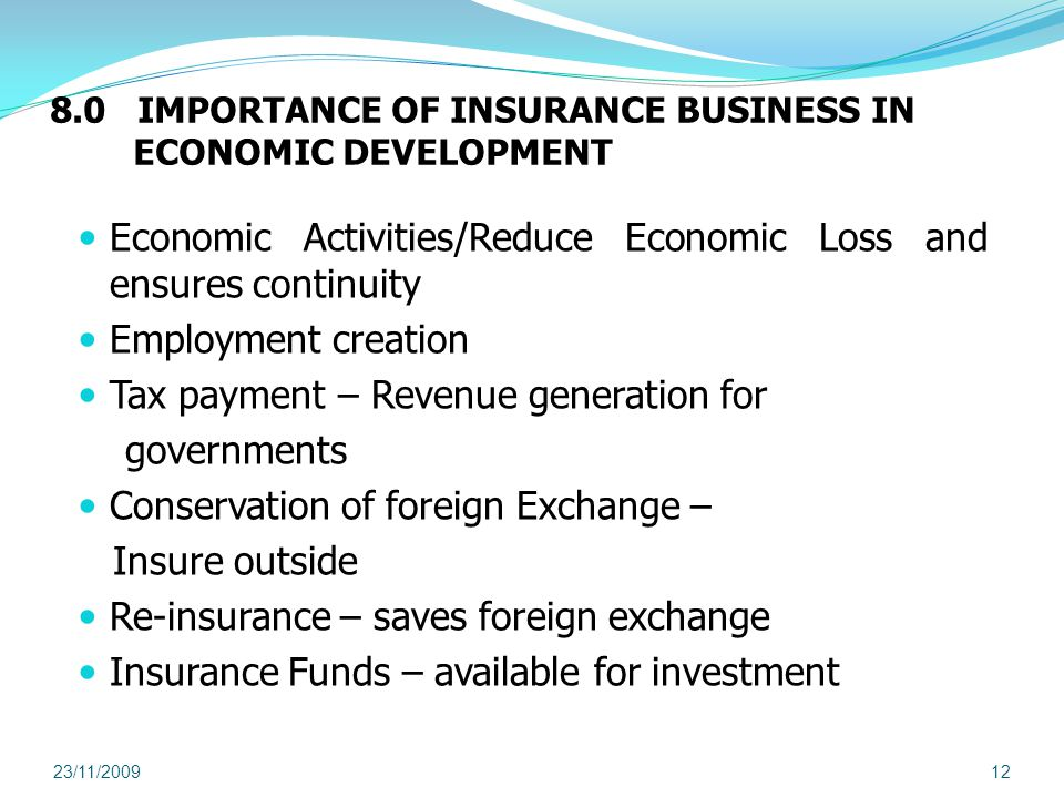 8.0 IMPORTANCE OF INSURANCE BUSINESS IN ECONOMIC DEVELOPMENT Economic Activities/Reduce Economic Loss and ensures continuity Employment creation Tax payment – Revenue generation for governments Conservation of foreign Exchange – Insure outside Re-insurance – saves foreign exchange Insurance Funds – available for investment 23/11/200912