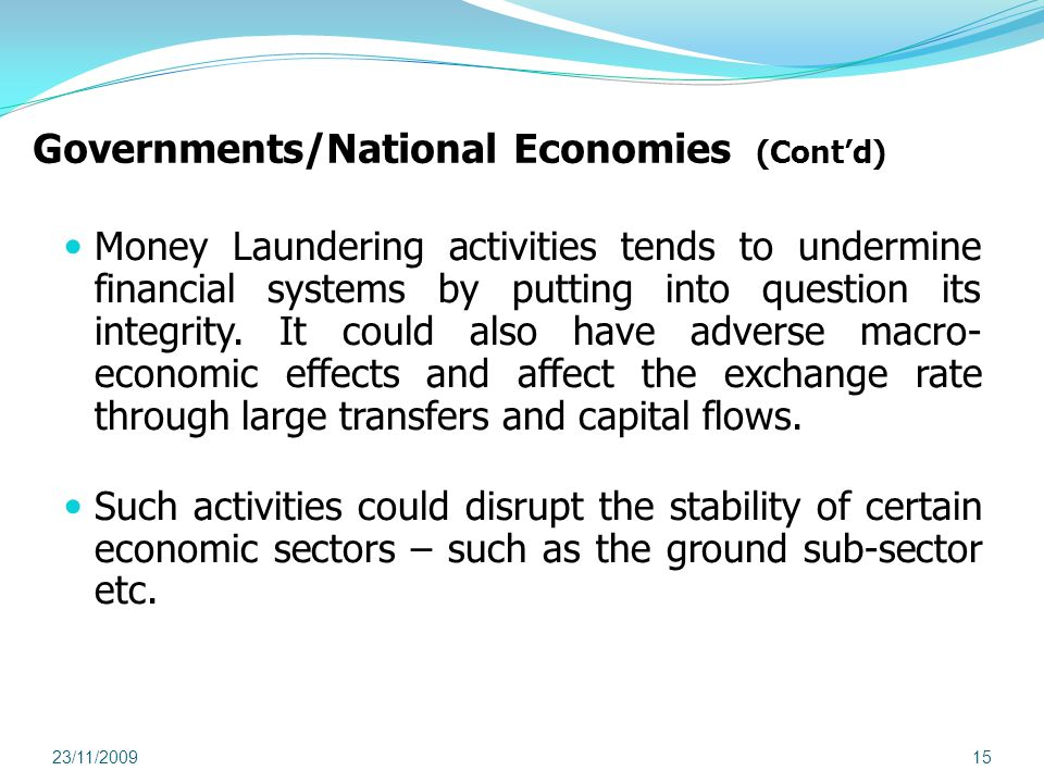 Governments/National Economies (Contd) Money Laundering activities tends to undermine financial systems by putting into question its integrity.