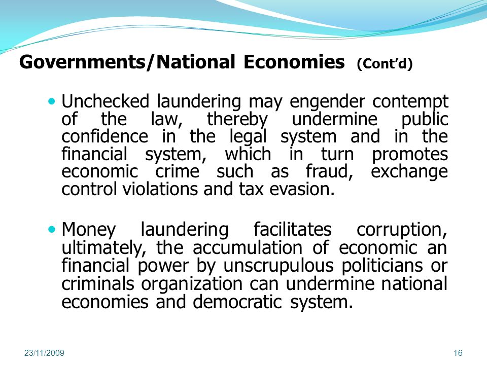 Governments/National Economies (Contd) Unchecked laundering may engender contempt of the law, thereby undermine public confidence in the legal system and in the financial system, which in turn promotes economic crime such as fraud, exchange control violations and tax evasion.