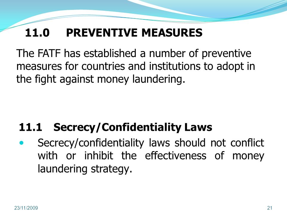 11.0 PREVENTIVE MEASURES 11.1 Secrecy/Confidentiality Laws Secrecy/confidentiality laws should not conflict with or inhibit the effectiveness of money laundering strategy.