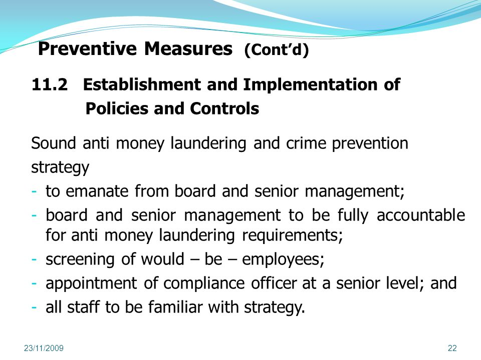 Preventive Measures (Contd) 11.2 Establishment and Implementation of Policies and Controls Sound anti money laundering and crime prevention strategy - to emanate from board and senior management; - board and senior management to be fully accountable for anti money laundering requirements; - screening of would – be – employees; - appointment of compliance officer at a senior level; and - all staff to be familiar with strategy.