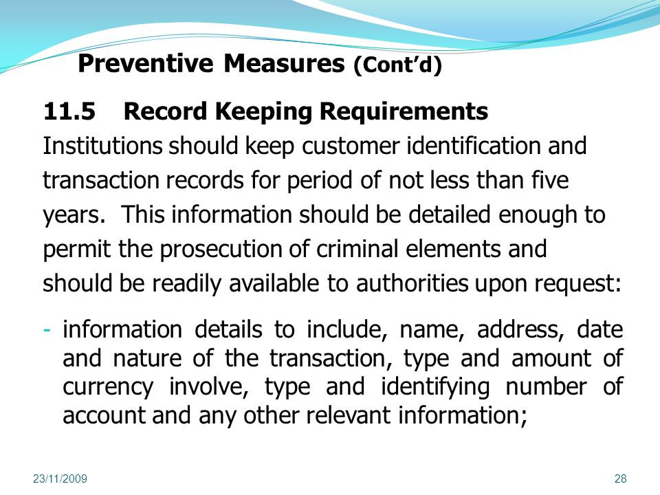 Preventive Measures (Contd) 11.5 Record Keeping Requirements Institutions should keep customer identification and transaction records for period of not less than five years.