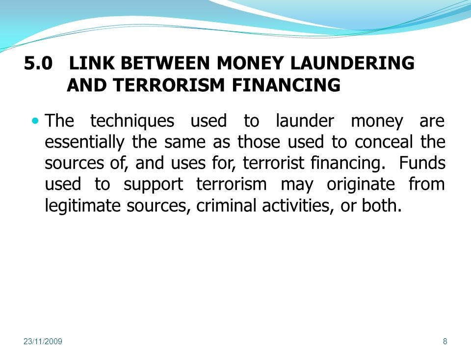 5.0 LINK BETWEEN MONEY LAUNDERING AND TERRORISM FINANCING The techniques used to launder money are essentially the same as those used to conceal the sources of, and uses for, terrorist financing.