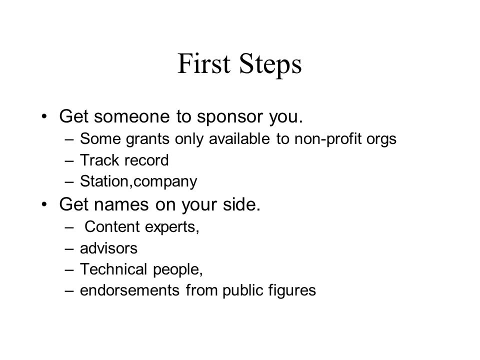 First Steps Get someone to sponsor you. –Some grants only available to non-profit orgs –Track record –Station,company Get names on your side. – Conten