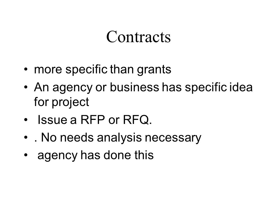Contracts more specific than grants An agency or business has specific idea for project Issue a RFP or RFQ.. No needs analysis necessary agency has do
