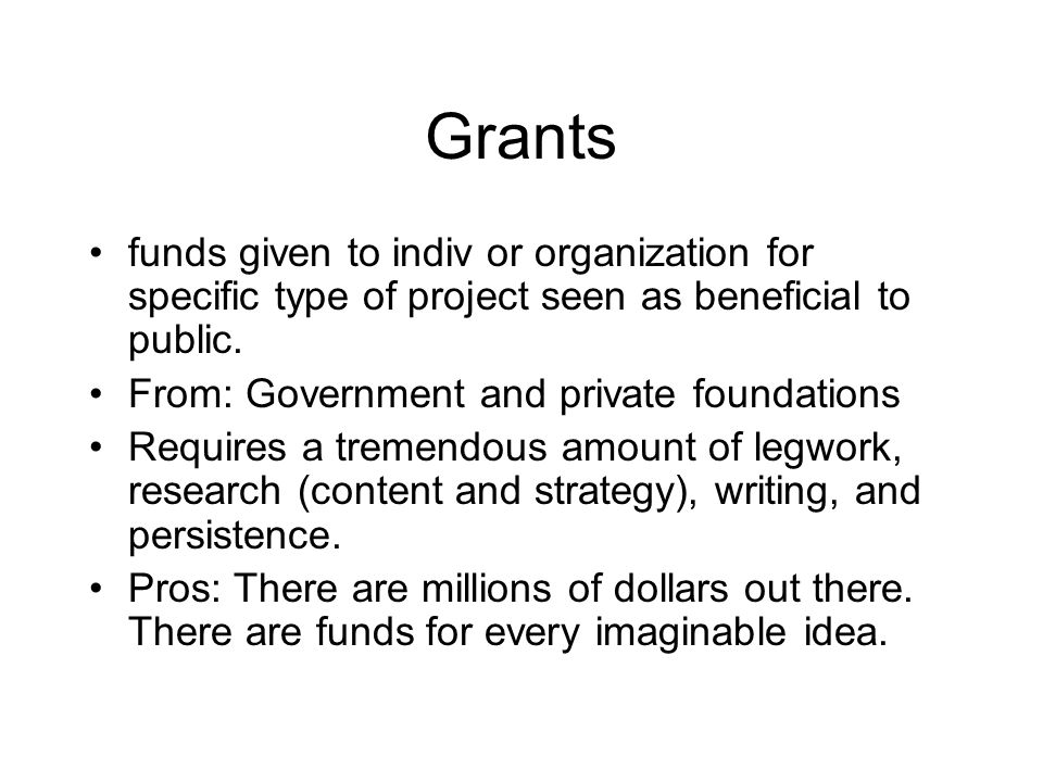 Grants funds given to indiv or organization for specific type of project seen as beneficial to public. From: Government and private foundations Requir