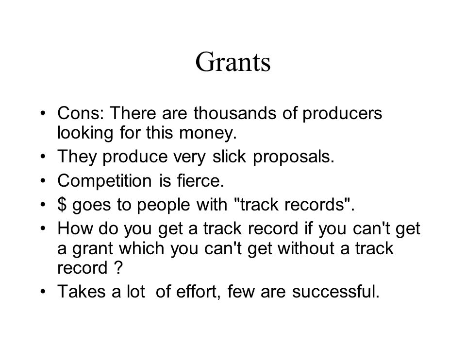 Grants Cons: There are thousands of producers looking for this money. They produce very slick proposals. Competition is fierce. $ goes to people with