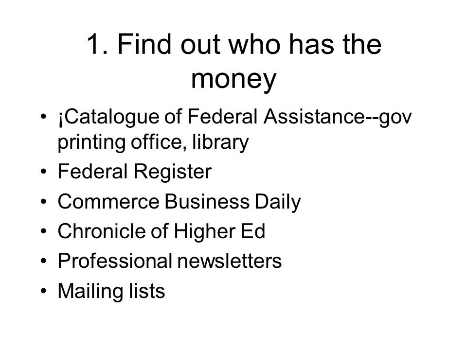 1. Find out who has the money ¡Catalogue of Federal Assistance--gov printing office, library Federal Register Commerce Business Daily Chronicle of Hig