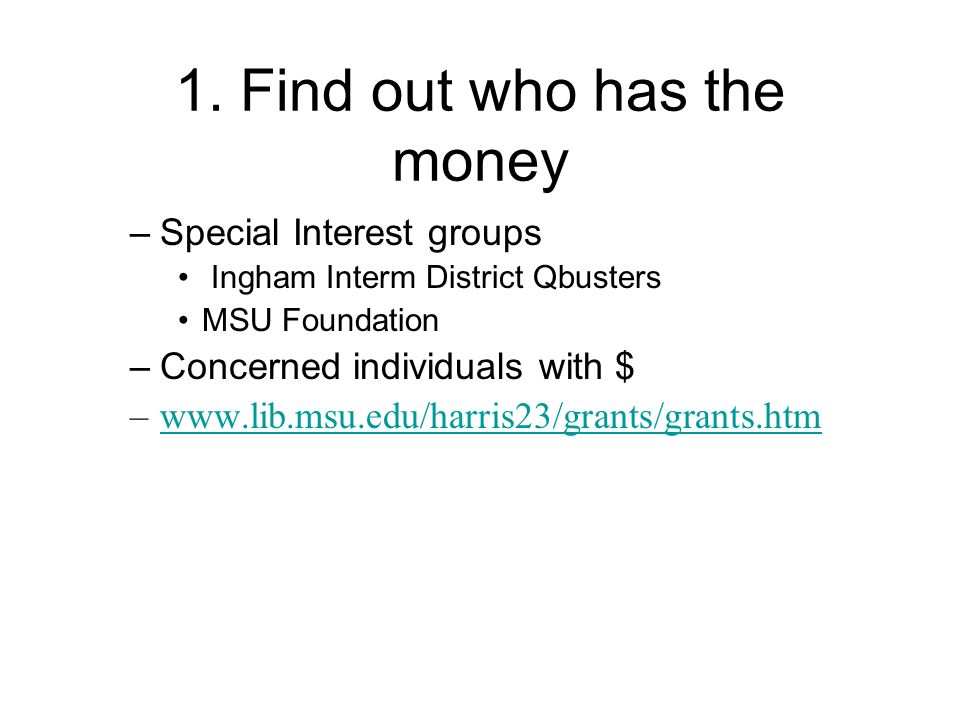 1. Find out who has the money –Special Interest groups Ingham Interm District Qbusters MSU Foundation –Concerned individuals with $ –www.lib.msu.edu/h