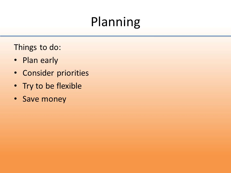 Planning Things to do: Plan early Consider priorities Try to be flexible Save money