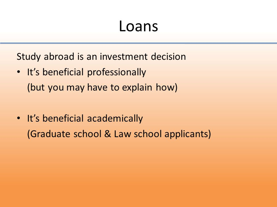 Loans The best loans for students can be applied for through FAFSA They might be worth taking because study abroad including airfare can be relatively cheaper than vacation trips (Going on vacation overseas for two weeks can cost you at least $3,000 with airfare) The benefits of studying abroad can justify loans