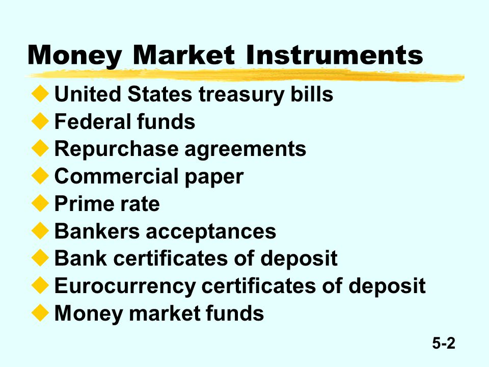 5-2 Money Market Instruments United States treasury bills Federal funds Repurchase agreements Commercial paper Prime rate Bankers acceptances Bank cer