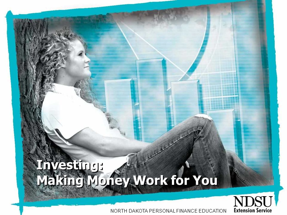 NEFE High School Financial Planning Program Unit Three – Investing: Making Money Work for You Investing: Making Money Work for You Investing: Making Money Work for You NORTH DAKOTA PERSONAL FINANCE EDUCATION