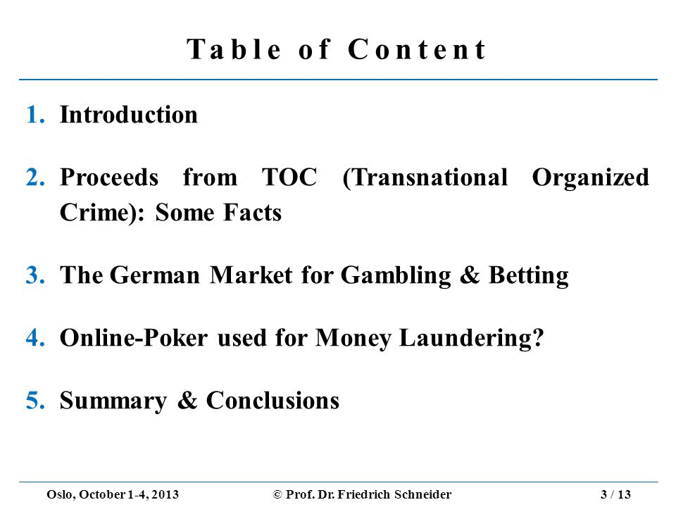 Table of Content 1.Introduction 2.Proceeds from TOC (Transnational Organized Crime): Some Facts 3.The German Market for Gambling & Betting 4.Online-Poker used for Money Laundering.