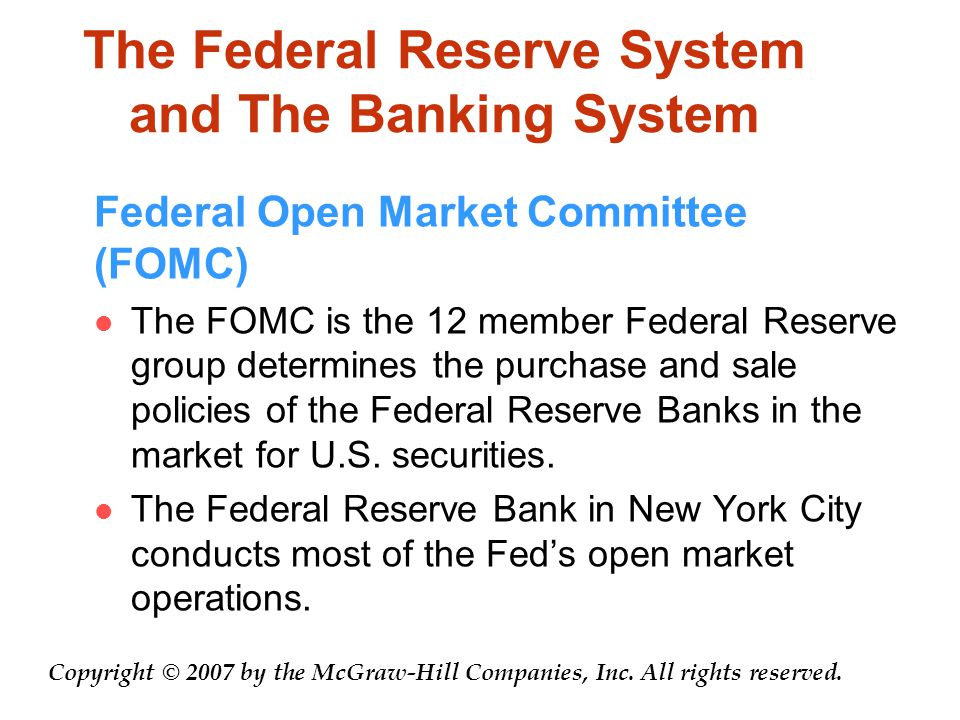 The Federal Reserve System and The Banking System Federal Open Market Committee (FOMC) The FOMC is the 12 member Federal Reserve group determines the purchase and sale policies of the Federal Reserve Banks in the market for U.S.