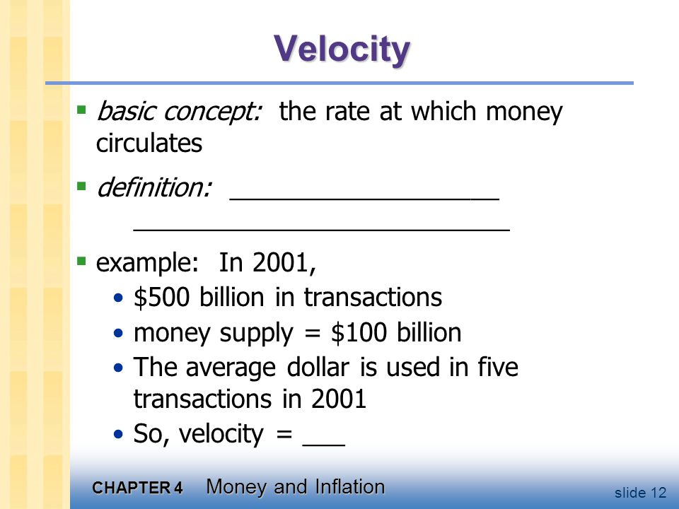 CHAPTER 4 Money and Inflation slide 12 Velocity basic concept: the rate at which money circulates definition: ___________________ ____________________