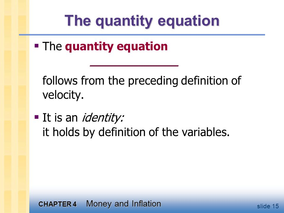 CHAPTER 4 Money and Inflation slide 15 The quantity equation The quantity equation ____________ follows from the preceding definition of velocity. It