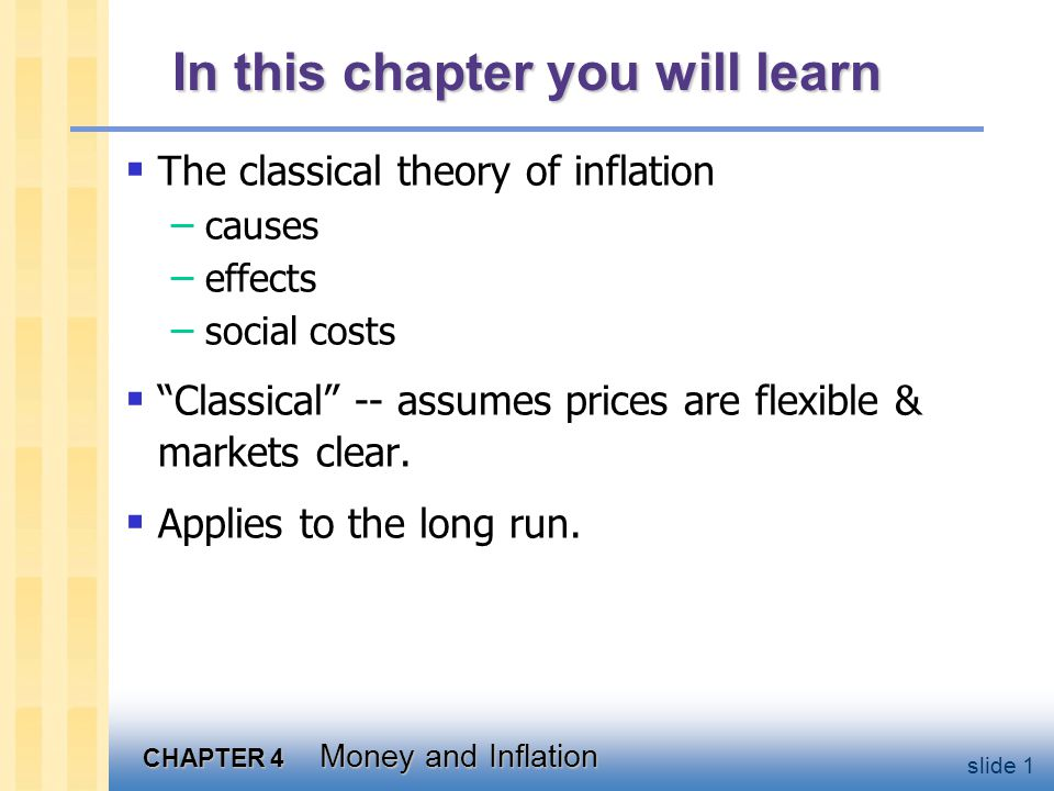 CHAPTER 4 Money and Inflation slide 12 Velocity basic concept: the rate at which money circulates definition: ___________________ ____________________________ example: In 2001, $500 billion in transactions money supply = $100 billion The average dollar is used in five transactions in 2001 So, velocity = ___