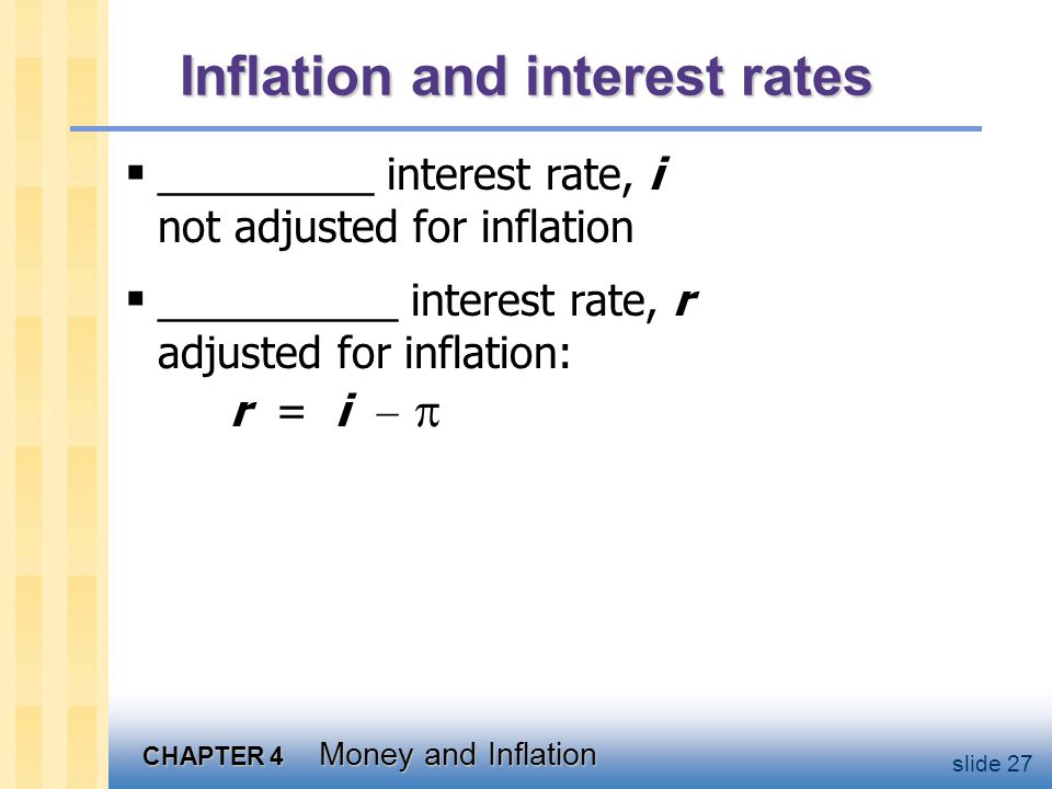 CHAPTER 4 Money and Inflation slide 27 Inflation and interest rates _________ interest rate, i not adjusted for inflation __________ interest rate, r