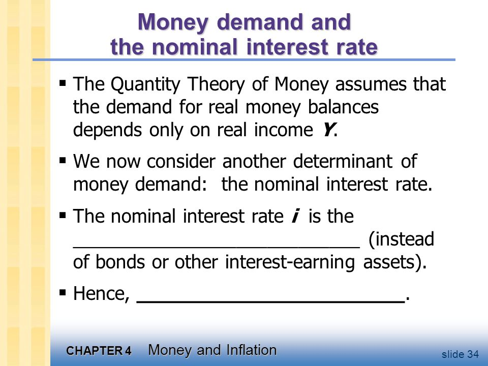 CHAPTER 4 Money and Inflation slide 34 Money demand and the nominal interest rate The Quantity Theory of Money assumes that the demand for real money