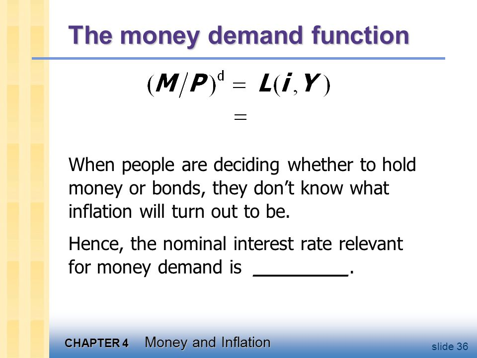 CHAPTER 4 Money and Inflation slide 36 The money demand function When people are deciding whether to hold money or bonds, they dont know what inflatio